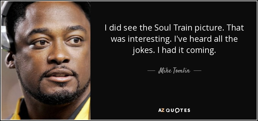 I did see the Soul Train picture. That was interesting. I've heard all the jokes. I had it coming. - Mike Tomlin