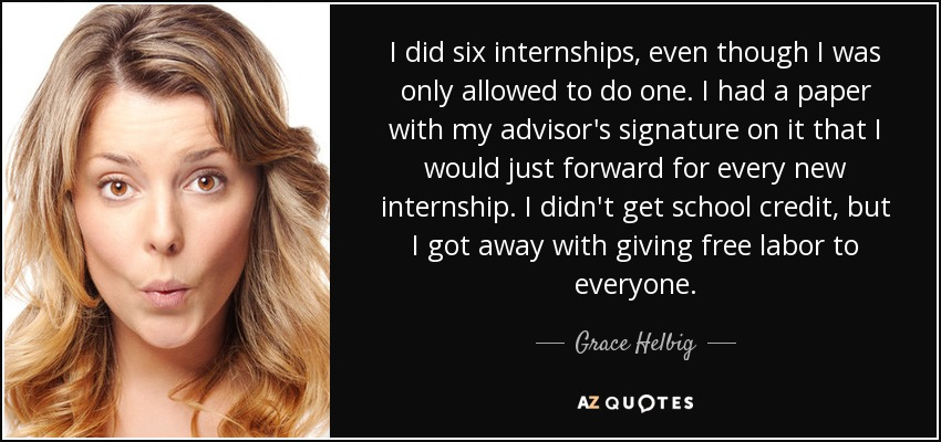 I did six internships, even though I was only allowed to do one. I had a paper with my advisor's signature on it that I would just forward for every new internship. I didn't get school credit, but I got away with giving free labor to everyone. - Grace Helbig