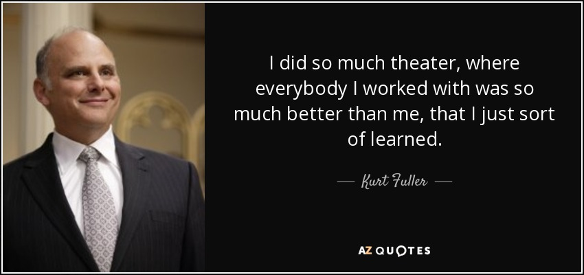 I did so much theater, where everybody I worked with was so much better than me, that I just sort of learned. - Kurt Fuller