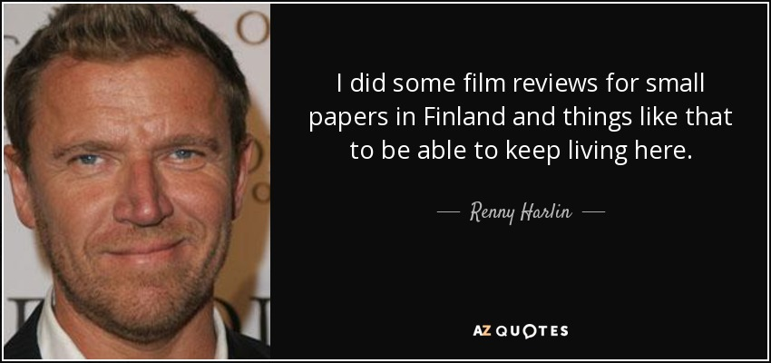 I did some film reviews for small papers in Finland and things like that to be able to keep living here. - Renny Harlin