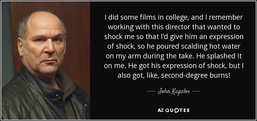 I did some films in college, and I remember working with this director that wanted to shock me so that I'd give him an expression of shock, so he poured scalding hot water on my arm during the take. He splashed it on me. He got his expression of shock, but I also got, like, second-degree burns! - John Kapelos