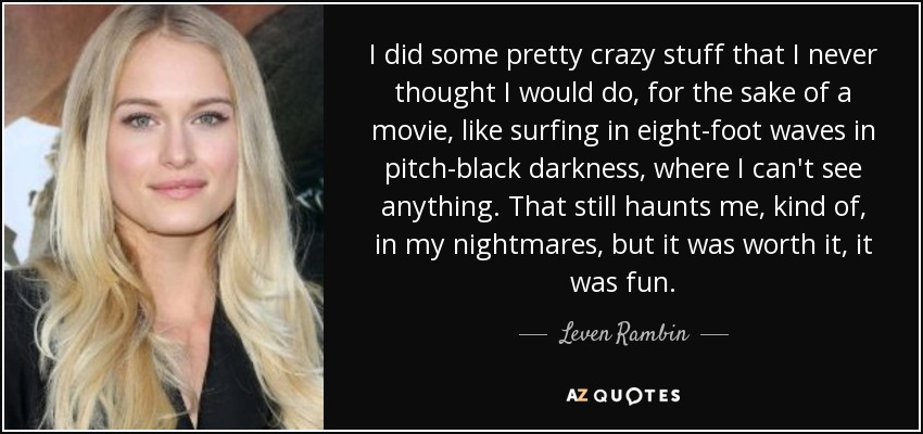I did some pretty crazy stuff that I never thought I would do, for the sake of a movie, like surfing in eight-foot waves in pitch-black darkness, where I can't see anything. That still haunts me, kind of, in my nightmares, but it was worth it, it was fun. - Leven Rambin