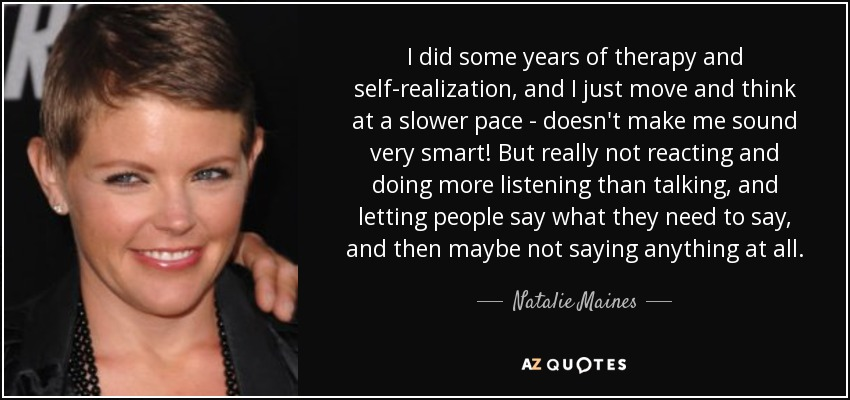 I did some years of therapy and self-realization, and I just move and think at a slower pace - doesn't make me sound very smart! But really not reacting and doing more listening than talking, and letting people say what they need to say, and then maybe not saying anything at all. - Natalie Maines