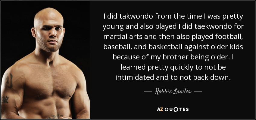 I did takwondo from the time I was pretty young and also played I did taekwondo for martial arts and then also played football, baseball, and basketball against older kids because of my brother being older. I learned pretty quickly to not be intimidated and to not back down. - Robbie Lawler