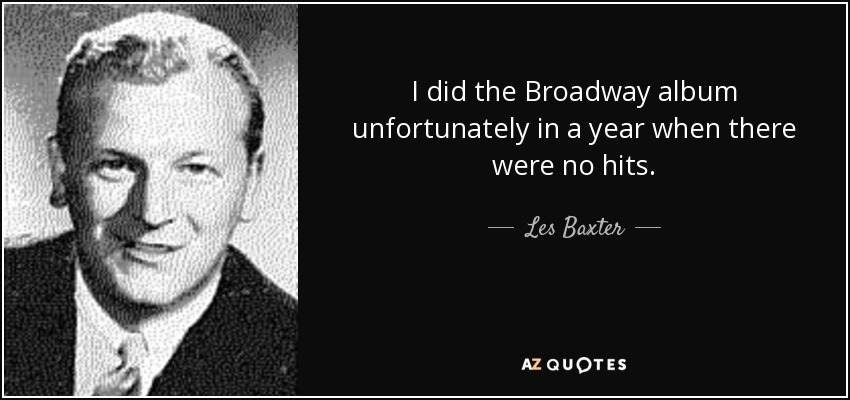 I did the Broadway album unfortunately in a year when there were no hits. - Les Baxter
