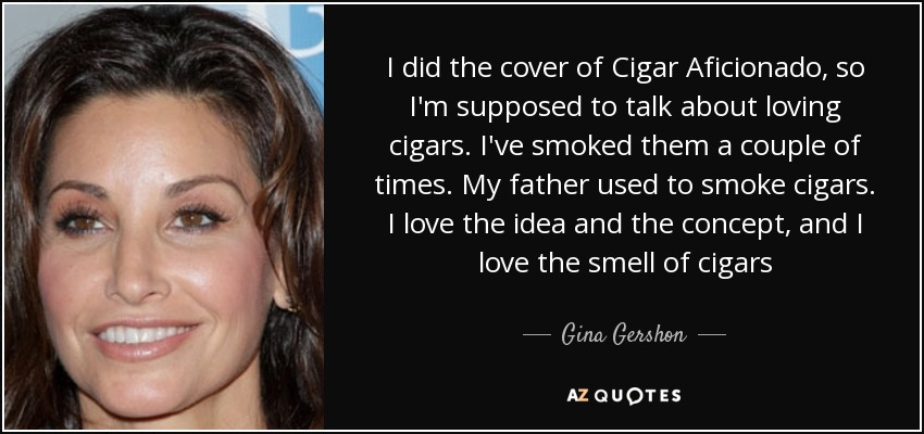 I did the cover of Cigar Aficionado, so I'm supposed to talk about loving cigars. I've smoked them a couple of times. My father used to smoke cigars. I love the idea and the concept, and I love the smell of cigars - Gina Gershon