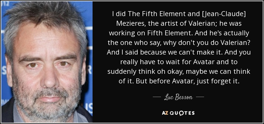 I did The Fifth Element and [Jean-Claude] Mezieres, the artist of Valerian; he was working on Fifth Element. And he's actually the one who say, why don't you do Valerian? And I said because we can't make it. And you really have to wait for Avatar and to suddenly think oh okay, maybe we can think of it. But before Avatar, just forget it. - Luc Besson