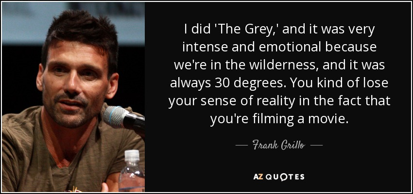I did 'The Grey,' and it was very intense and emotional because we're in the wilderness, and it was always 30 degrees. You kind of lose your sense of reality in the fact that you're filming a movie. - Frank Grillo