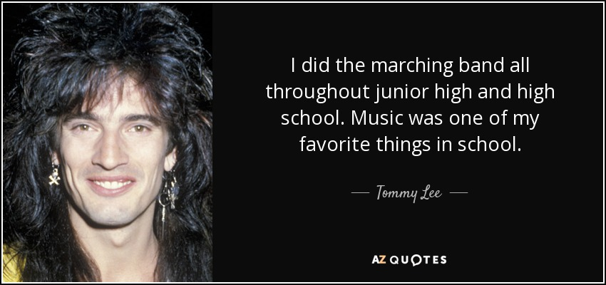 I did the marching band all throughout junior high and high school. Music was one of my favorite things in school. - Tommy Lee