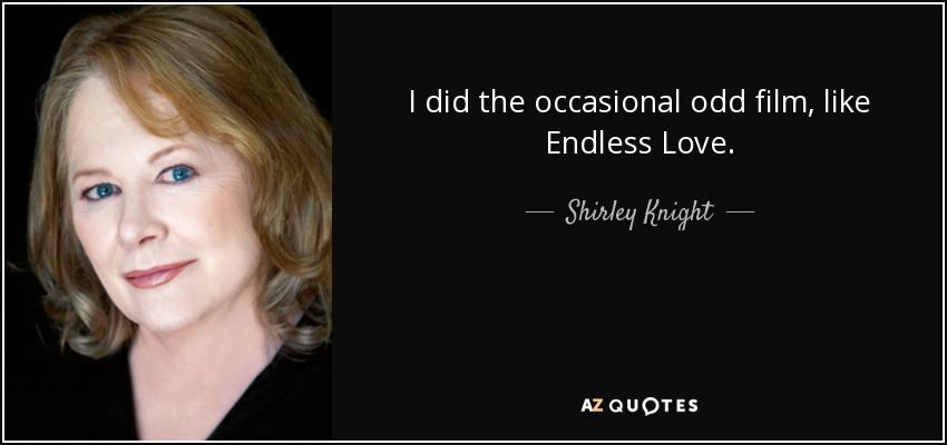 I did the occasional odd film, like Endless Love. - Shirley Knight