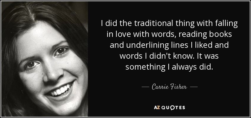 I did the traditional thing with falling in love with words, reading books and underlining lines I liked and words I didn't know. It was something I always did. - Carrie Fisher
