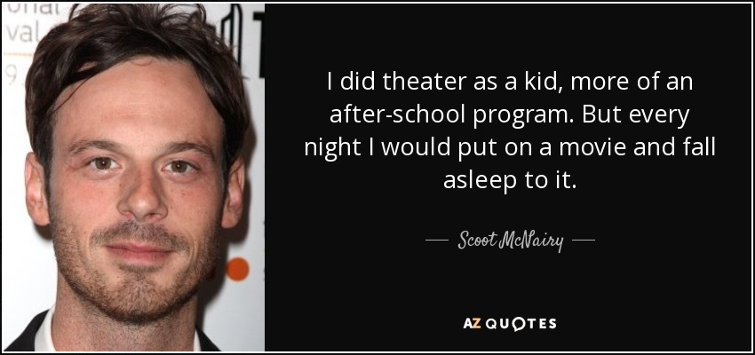 I did theater as a kid, more of an after-school program. But every night I would put on a movie and fall asleep to it. - Scoot McNairy