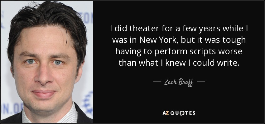I did theater for a few years while I was in New York, but it was tough having to perform scripts worse than what I knew I could write. - Zach Braff