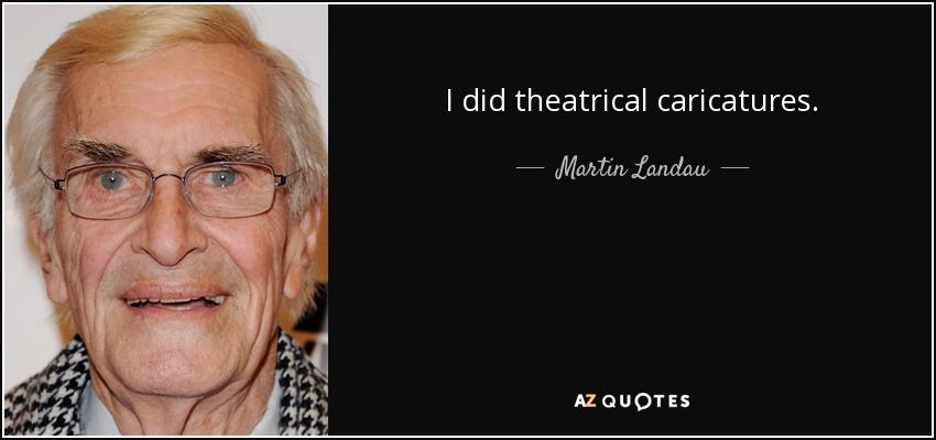 I did theatrical caricatures. - Martin Landau