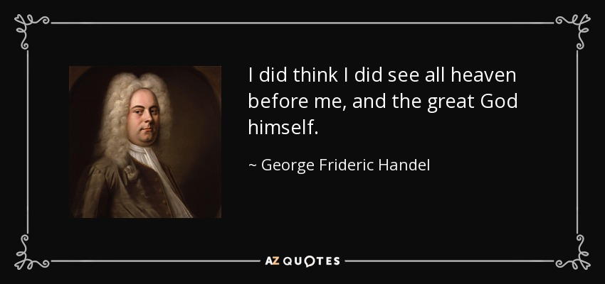 I did think I did see all heaven before me, and the great God himself. - George Frideric Handel