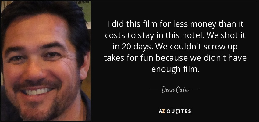 I did this film for less money than it costs to stay in this hotel. We shot it in 20 days. We couldn't screw up takes for fun because we didn't have enough film. - Dean Cain