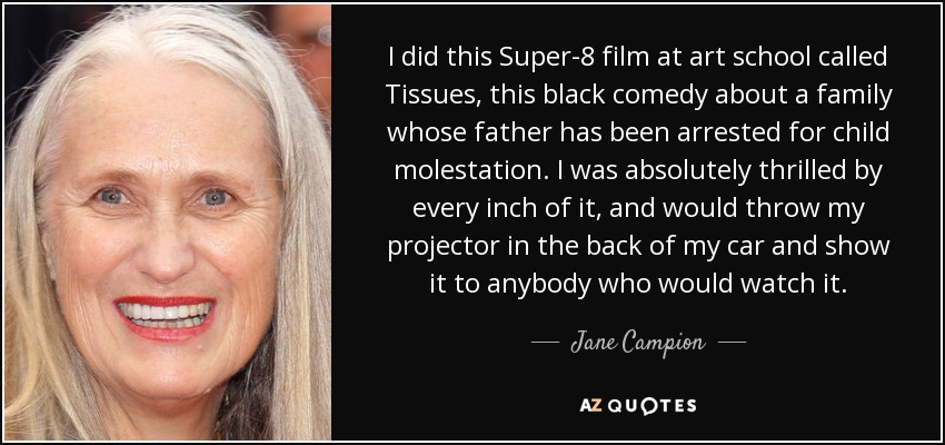 I did this Super-8 film at art school called Tissues, this black comedy about a family whose father has been arrested for child molestation. I was absolutely thrilled by every inch of it, and would throw my projector in the back of my car and show it to anybody who would watch it. - Jane Campion