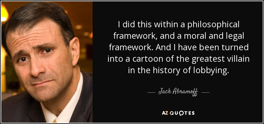I did this within a philosophical framework, and a moral and legal framework. And I have been turned into a cartoon of the greatest villain in the history of lobbying. - Jack Abramoff