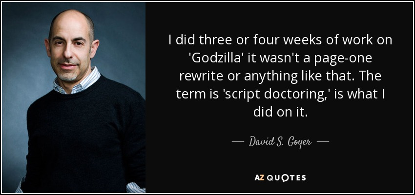 I did three or four weeks of work on 'Godzilla' it wasn't a page-one rewrite or anything like that. The term is 'script doctoring,' is what I did on it. - David S. Goyer