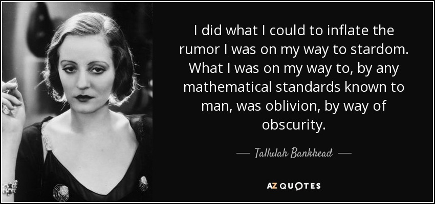 I did what I could to inflate the rumor I was on my way to stardom. What I was on my way to, by any mathematical standards known to man, was oblivion, by way of obscurity. - Tallulah Bankhead