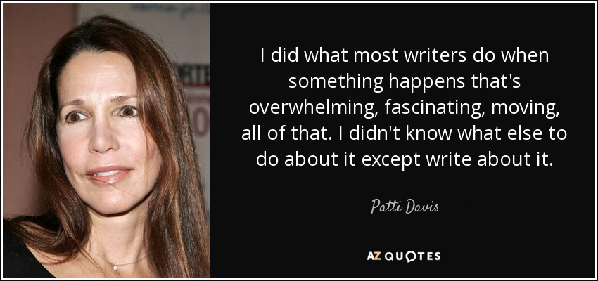 I did what most writers do when something happens that's overwhelming, fascinating, moving, all of that. I didn't know what else to do about it except write about it. - Patti Davis