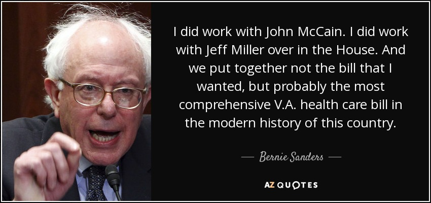 I did work with John McCain. I did work with Jeff Miller over in the House. And we put together not the bill that I wanted, but probably the most comprehensive V.A. health care bill in the modern history of this country. - Bernie Sanders