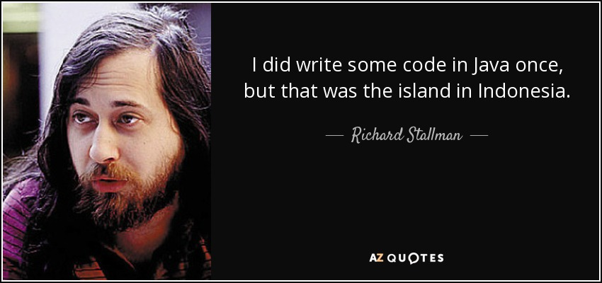 I did write some code in Java once, but that was the island in Indonesia. - Richard Stallman