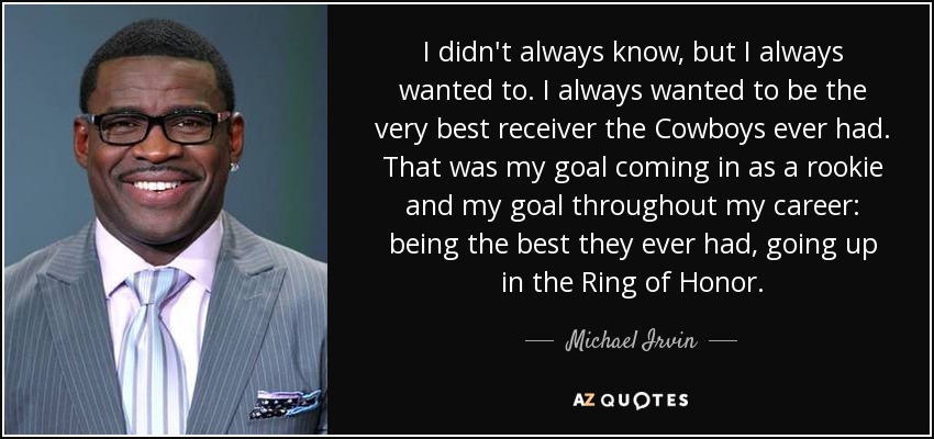 I didn't always know, but I always wanted to. I always wanted to be the very best receiver the Cowboys ever had. That was my goal coming in as a rookie and my goal throughout my career: being the best they ever had, going up in the Ring of Honor. - Michael Irvin