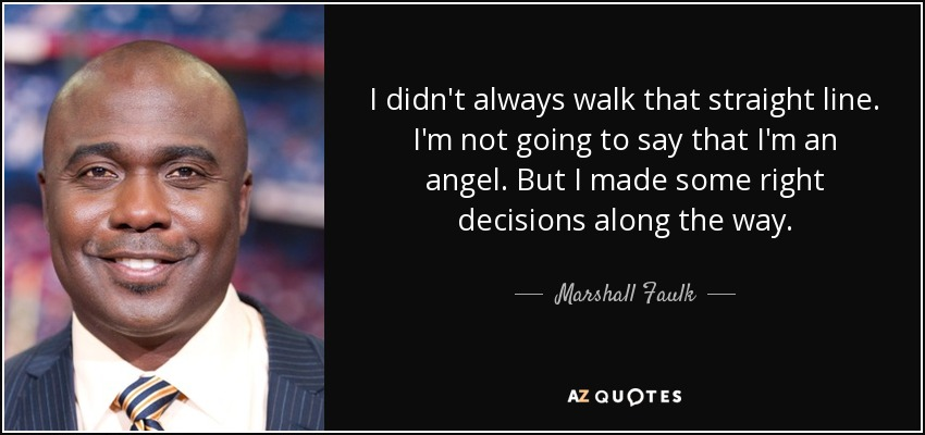 I didn't always walk that straight line. I'm not going to say that I'm an angel. But I made some right decisions along the way. - Marshall Faulk