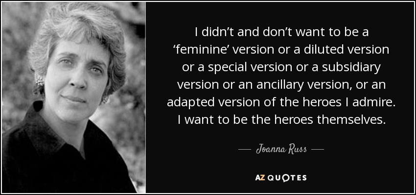 I didn't and don't want to be a 'feminine' version or a diluted version or a special version or a subsidiary version or an ancillary version, or an adapted version of the heroes I admire. I want to be the heroes themselves. - Joanna Russ
