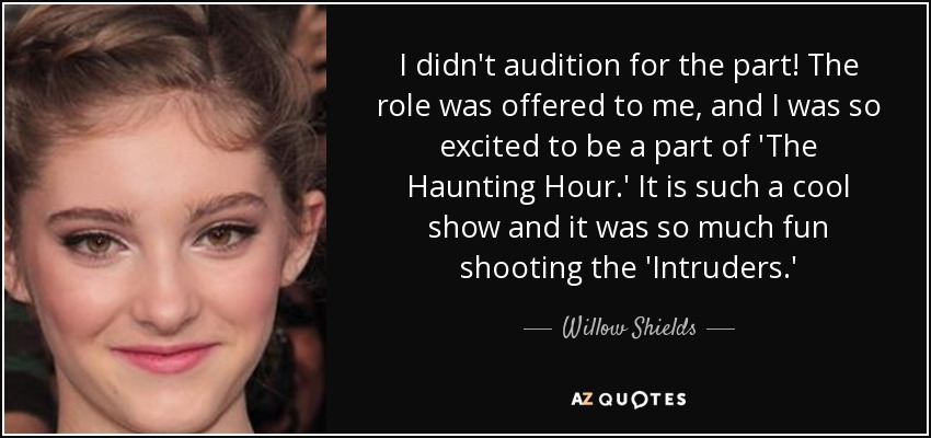 I didn't audition for the part! The role was offered to me, and I was so excited to be a part of 'The Haunting Hour.' It is such a cool show and it was so much fun shooting the 'Intruders.' - Willow Shields