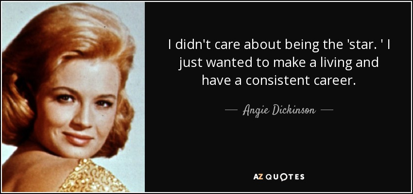I didn't care about being the 'star. ' I just wanted to make a living and have a consistent career. - Angie Dickinson