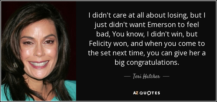 I didn't care at all about losing, but I just didn't want Emerson to feel bad, You know, I didn't win, but Felicity won, and when you come to the set next time, you can give her a big congratulations. - Teri Hatcher
