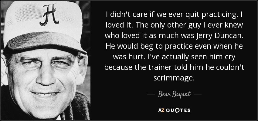 I didn't care if we ever quit practicing. I loved it. The only other guy I ever knew who loved it as much was Jerry Duncan. He would beg to practice even when he was hurt. I've actually seen him cry because the trainer told him he couldn't scrimmage. - Bear Bryant