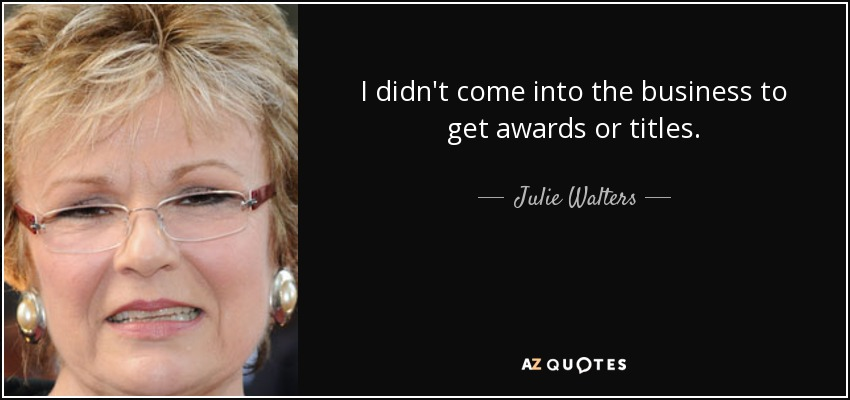I didn't come into the business to get awards or titles. - Julie Walters