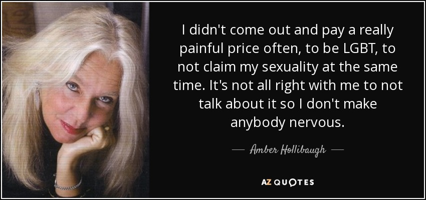 I didn't come out and pay a really painful price often, to be LGBT, to not claim my sexuality at the same time. It's not all right with me to not talk about it so I don't make anybody nervous. - Amber Hollibaugh