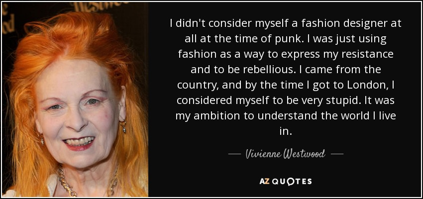 I didn't consider myself a fashion designer at all at the time of punk. I was just using fashion as a way to express my resistance and to be rebellious. I came from the country, and by the time I got to London, I considered myself to be very stupid. It was my ambition to understand the world I live in. - Vivienne Westwood
