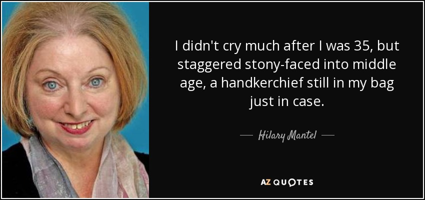 I didn't cry much after I was 35, but staggered stony-faced into middle age, a handkerchief still in my bag just in case. - Hilary Mantel
