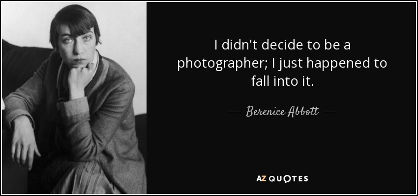 I didn't decide to be a photographer; I just happened to fall into it. - Berenice Abbott