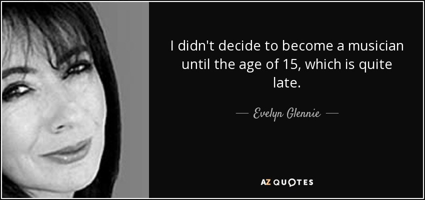 I didn't decide to become a musician until the age of 15, which is quite late. - Evelyn Glennie
