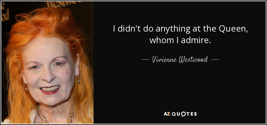 I didn't do anything at the Queen, whom I admire. - Vivienne Westwood