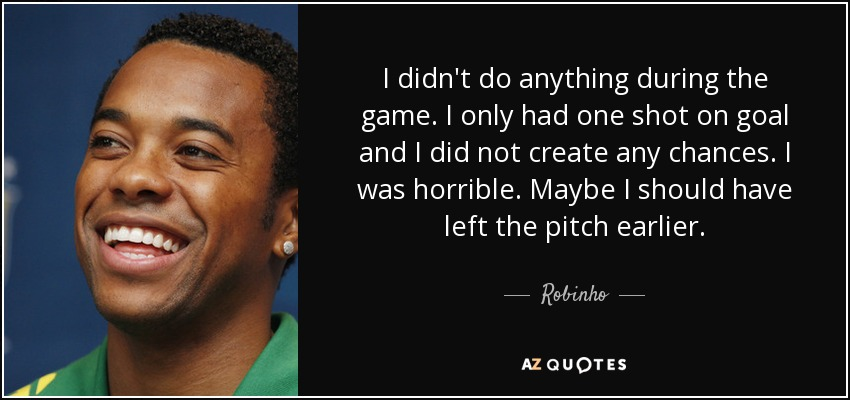 I didn't do anything during the game. I only had one shot on goal and I did not create any chances. I was horrible. Maybe I should have left the pitch earlier. - Robinho