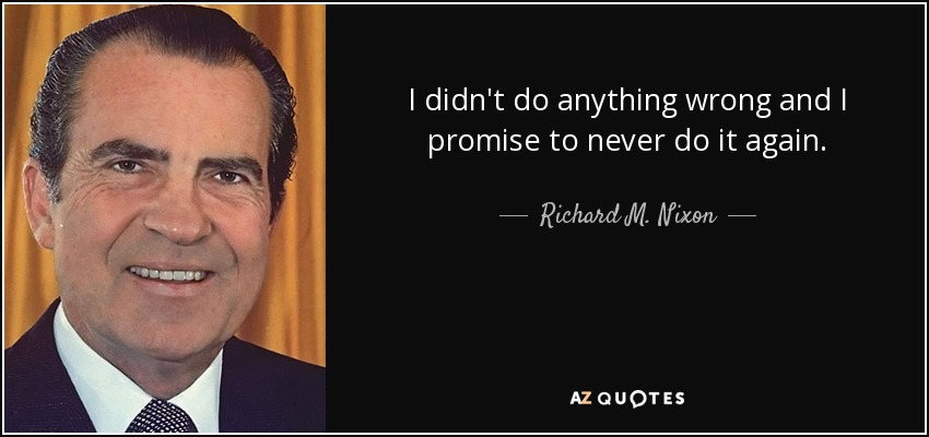 I didn't do anything wrong and I promise to never do it again. - Richard M. Nixon