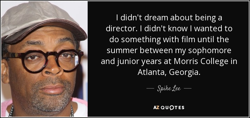 I didn't dream about being a director. I didn't know I wanted to do something with film until the summer between my sophomore and junior years at Morris College in Atlanta, Georgia. - Spike Lee