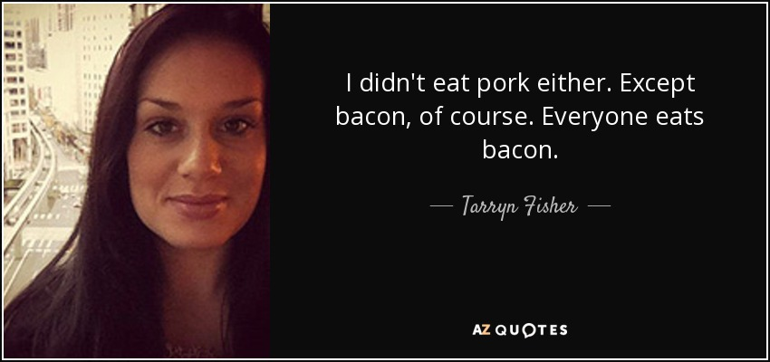 I didn't eat pork either. Except bacon, of course. Everyone eats bacon. - Tarryn Fisher