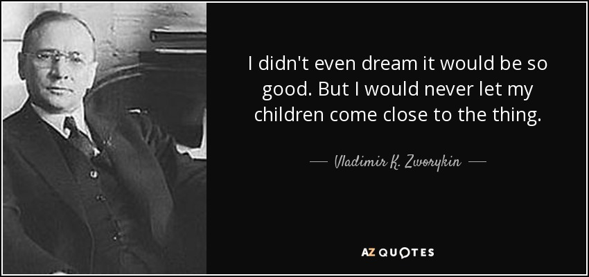 I didn't even dream it would be so good. But I would never let my children come close to the thing. - Vladimir K. Zworykin