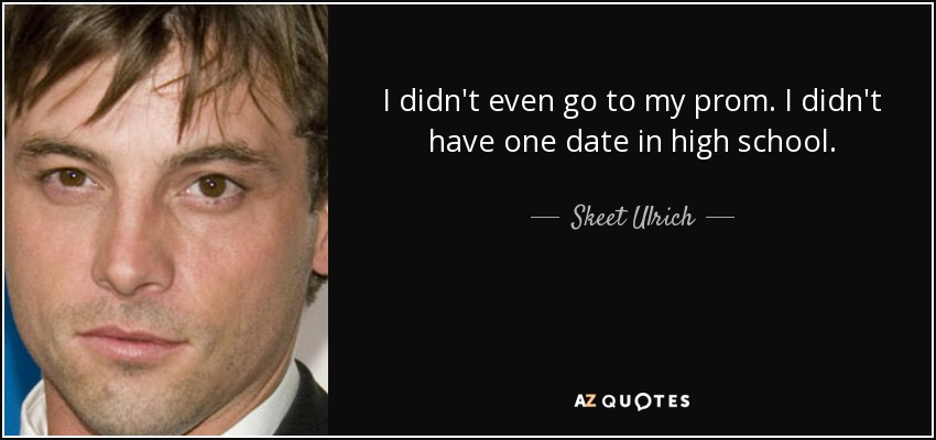 I didn't even go to my prom. I didn't have one date in high school. - Skeet Ulrich