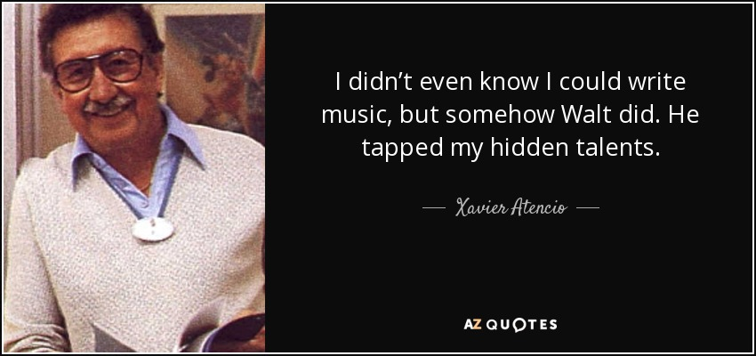 I didn't even know I could write music, but somehow Walt did. He tapped my hidden talents. - Xavier Atencio