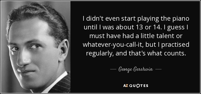 I didn't even start playing the piano until I was about 13 or 14. I guess I must have had a little talent or whatever-you-call-it, but I practised regularly, and that's what counts. - George Gershwin