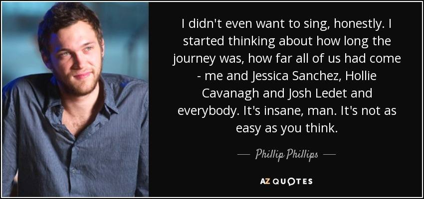 I didn't even want to sing, honestly. I started thinking about how long the journey was, how far all of us had come - me and Jessica Sanchez, Hollie Cavanagh and Josh Ledet and everybody. It's insane, man. It's not as easy as you think. - Phillip Phillips